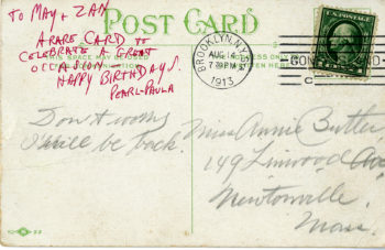"""The original postcard is written in fine cursive, is addressed to a location in Massacchusics, and is poststamped 14 August 1913. The original postcard reads """"Don't worry I will be back."""" An addition to the postcard written in red all-caps script reads """"To May + Zan A rare card to celebrate a great occasion - happy birthday! Pearl + Paula."""""""
