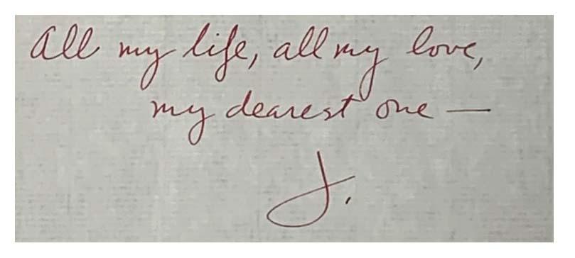 Text: All my life, all my love, my dearest one. J.