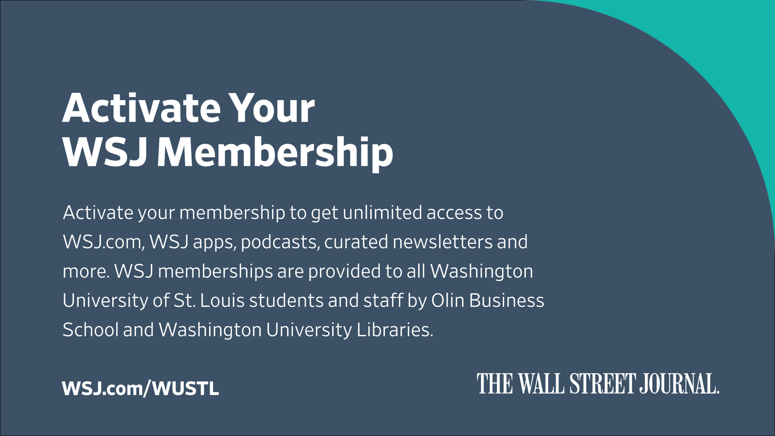 """This poster is titled """"Activate Your [Wall Street Journal] WSJ Membership"""" and reads: Activate your membership to get unlimited access to WSJ.com, WSJ apps, podcasts, curated newsletters, and more. WSJ memberships are provided to all Washington University of St. Louis students and staff by Olin Business School and Washington University Libraries. WSJ.com/WUSTL"""