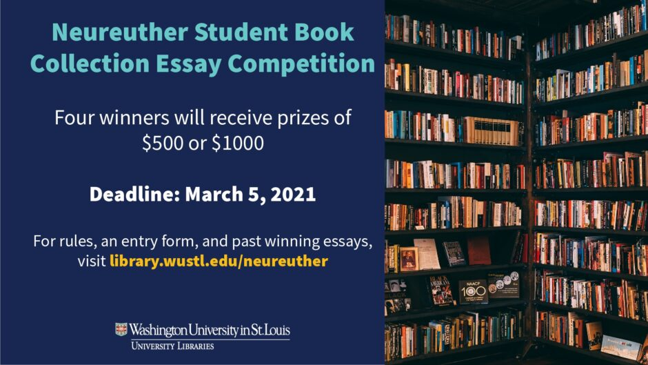 """The poster is titled """"Neureuther Student Book Collection Essay Competition"""" and it reads: Four winners will receive prizes of $500 or $1,000. Deadline: March 5, 2021. For rules, an entry form, and past winning essays, visit library.wustl.edu/neureuther (A link to this content can be found within the text of the page)."""