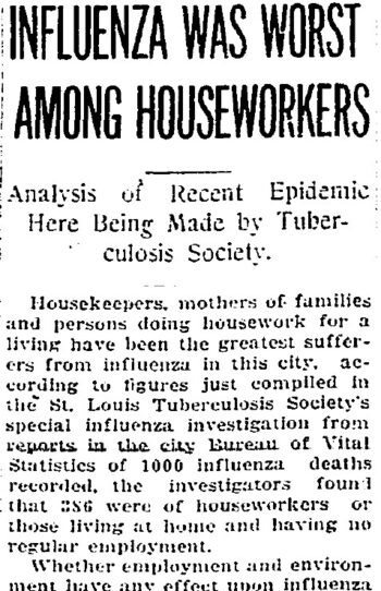 """A partial image from a news paper article titled """"Influenza was Worst Among Houseworkers: Analysis of Recent Epidemic Here Being made by Tuberculosis Society."""" The article reads: Housekeepers, mothers of families and persons doing housework for a living have been the greatest sufferers from influenza in this city, according to figures just compiled in the St. Louis Tuberculosis Society's special influenza investigation from reports in the city Bureau of Vital Statistics of 1000 influenza deaths recorded, the investigators found that 386 were of houseworkers or those living at home and having no regular employment. Whether employment and environment have any effect upon influenza..."""