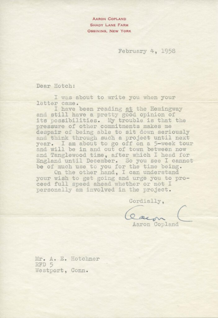 """A typed letter on paper with a header of """"Aaron Copland, Shady Lane Farm, Ossining, New York."""" The letter is dated 4 February 1958 and reads """"Dear Hotch: I was about to write you when your letter came. I have been reading at (underlined) the Hemingway and still have a pretty good opinion of its possibilities. My trouble is that the pressure of other commitments makes me despair of being able to sit down seriously and think through such a project until next year. I am about to go off on a 5-week tour and will be in and out of town between now and Tanglewood time, after which I head for England until December. So you see I cannot be of much use to you for the time being. On the other hand, I can understand your wish to get going and urge you to proceed full speed ahead whether or not I personally am involved in the project. Cordially, Aaron Copland."""""""