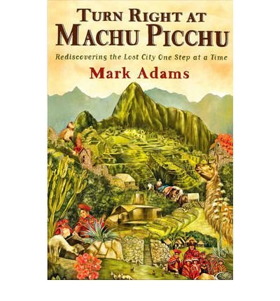 Cover art for Mark Adams' Turn Right at Machu Picchu: Rediscovering the Lost City One Step at a Time.