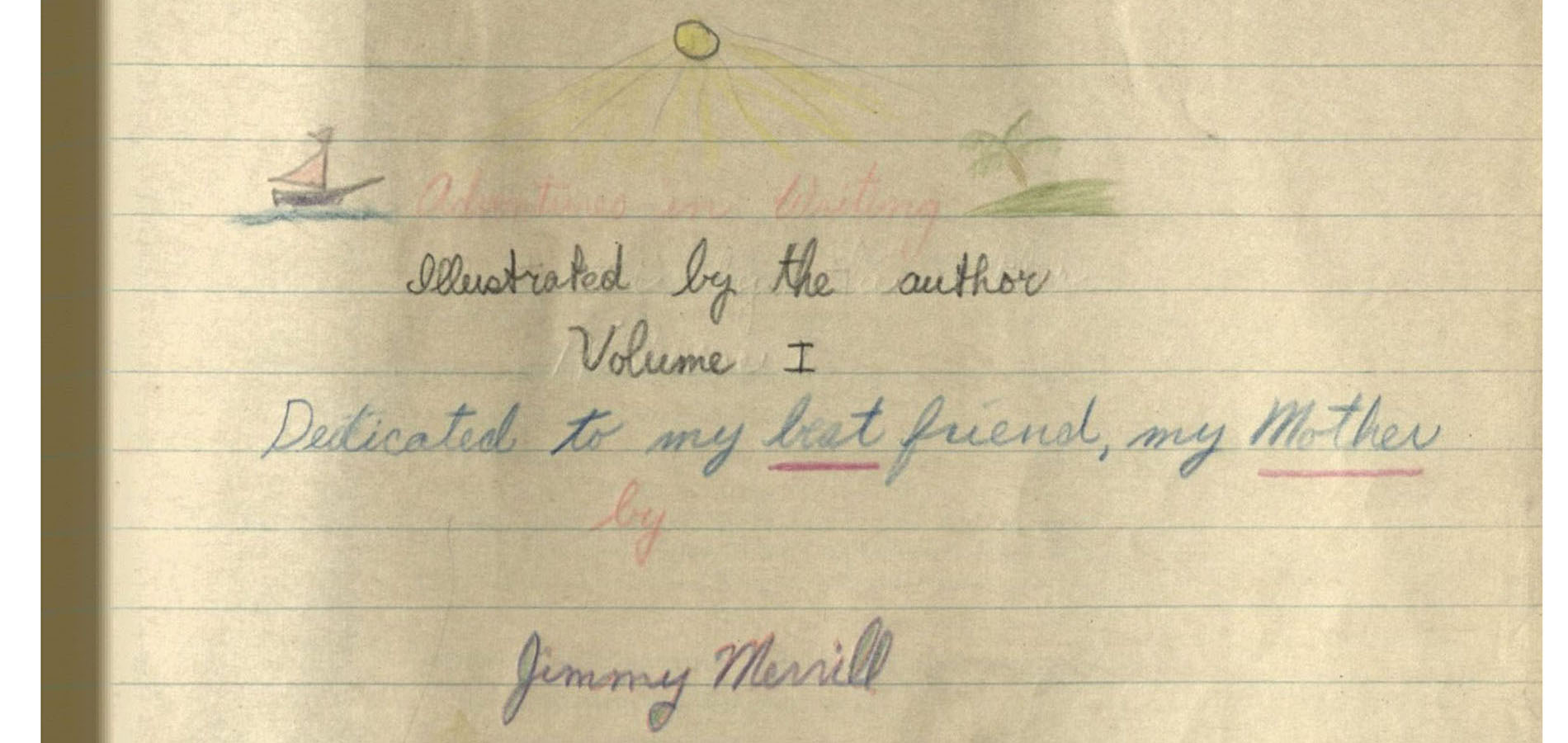 """The header image is a closeup of a poem found on James Merrill's school composition notebook. The closeup is on a poem that reads """"Adventures in Writing, illustrated by the author. Volume I. Dedicated to my best (underlined) friend, my Mother (underlined). By Jimmy Merrill."""""""