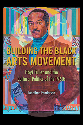 Cover for Jonathan Fenderson's Building the Black Arts Movement: Hoyt Fuller and the Cultural Politics of the 1960s.