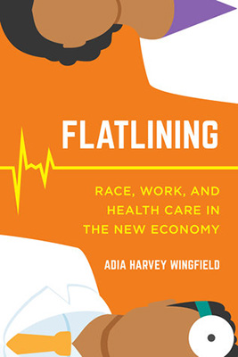 Cover for Adia Harvey Wingfield's Flatlining: Race, Work, and Health Care in the New Economy.